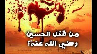 حقيقة من قتل الحسين رضي الله عنه ؟!